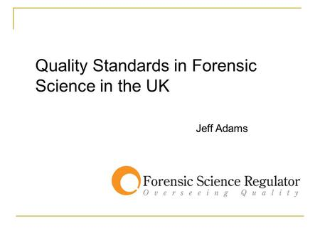 Quality Standards in Forensic Science in the UK Jeff Adams.