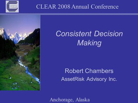 CLEAR 2008 Annual Conference Anchorage, Alaska Consistent Decision Making Robert Chambers AssetRisk Advisory Inc.