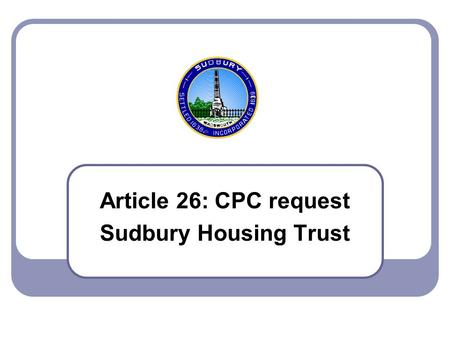 Article 26: CPC request Sudbury Housing Trust. 2007 Town Meeting - Article 26 2 Article 26 – CPC, Sudbury Housing Trust This an outcome of last year's.