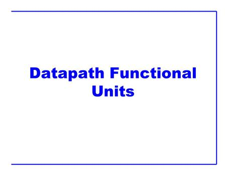 Datapath Functional Units. Outline  Comparators  Shifters  Multi-input Adders  Multipliers.