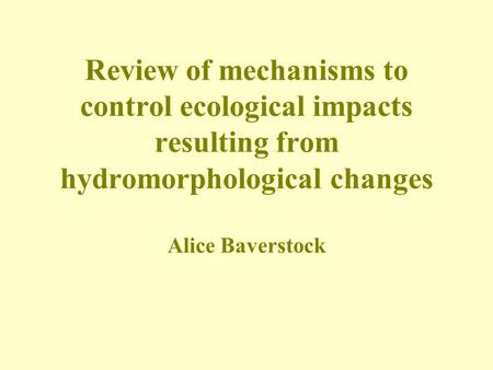 Review of mechanisms to control ecological impacts resulting from hydromorphological changes Alice Baverstock.