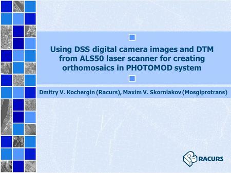 Using DSS digital camera images and DТM from ALS50 laser scanner for creating orthomosaics in PHOTOMOD system Dmitry V. Кochergin (Racurs), Maxim V. Skorniakov.