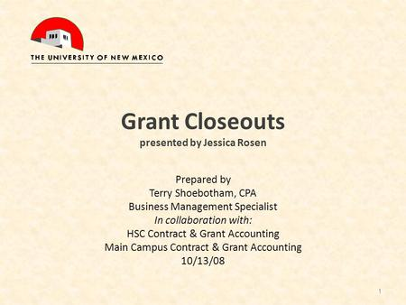 Grant Closeouts presented by Jessica Rosen Prepared by Terry Shoebotham, CPA Business Management Specialist In collaboration with: HSC Contract & Grant.
