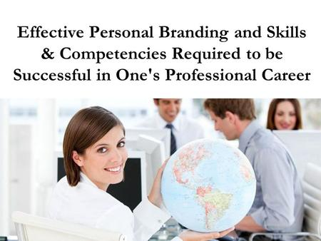 Effective Personal Branding and Skills & Competencies Required to be Successful in One's Professional Career.