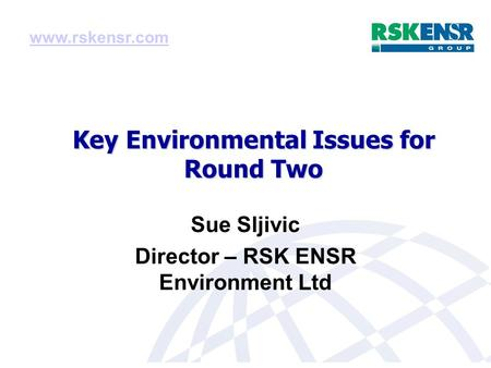 Key Environmental Issues for Round Two Sue Sljivic Director – RSK ENSR Environment Ltd www.rskensr.com.