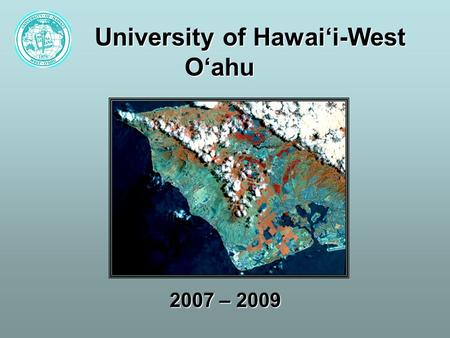 University of Hawai'i-West O'ahu 2007 – 2009. UH West O`ahu: Expanding Mission Transforming from small liberal arts campus into a regional comprehensive.