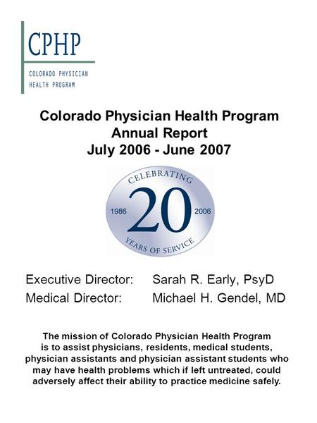 Colorado Physician Health Program Annual Report July 2006 - June 2007 Executive Director:Sarah R. Early, PsyD Medical Director:Michael H. Gendel, MD The.
