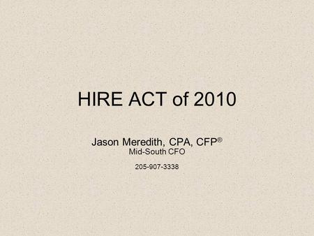 HIRE ACT of 2010 Jason Meredith, CPA, CFP ® Mid-South CFO 205-907-3338.