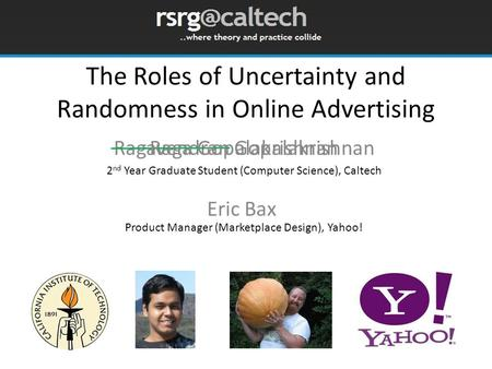The Roles of Uncertainty and Randomness in Online Advertising Ragavendran Gopalakrishnan Eric Bax Raga Gopalakrishnan 2 nd Year Graduate Student (Computer.