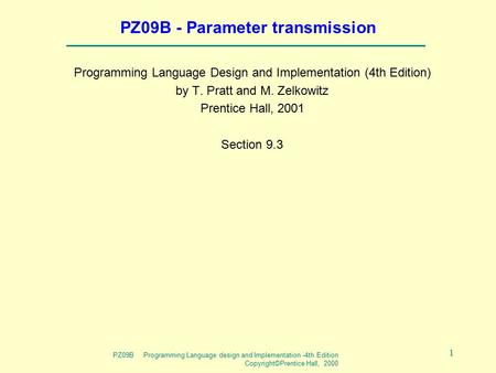 PZ09B Programming Language design and Implementation -4th Edition Copyright©Prentice Hall, 2000 1 PZ09B - Parameter transmission Programming Language Design.