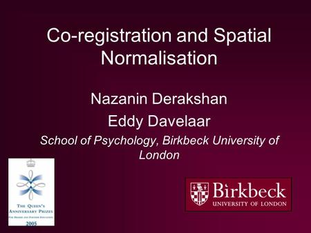 Co-registration and Spatial Normalisation Nazanin Derakshan Eddy Davelaar School of Psychology, Birkbeck University of London.