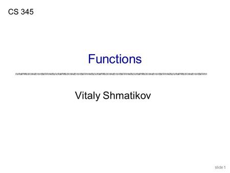 Slide 1 Vitaly Shmatikov CS 345 Functions. slide 2 Reading Assignment uMitchell, Chapter 7 uC Reference Manual, Chapters 4 and 9.