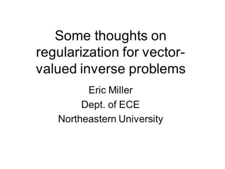 Some thoughts on regularization for vector- valued inverse problems Eric Miller Dept. of ECE Northeastern University.