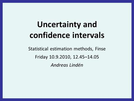 Uncertainty and confidence intervals Statistical estimation methods, Finse Friday 10.9.2010, 12.45–14.05 Andreas Lindén.