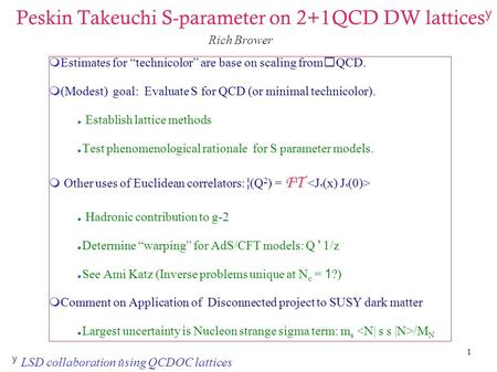 "1 Peskin Takeuchi S-parameter on 2+1QCD DW lattices y  Estimates for ""technicolor"" are base on scaling fromQCD.  (Modest) goal: Evaluate S for QCD (or."