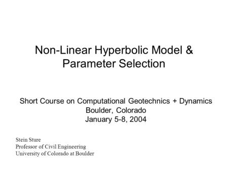 Non-Linear Hyperbolic Model & Parameter Selection Short Course on Computational Geotechnics + Dynamics Boulder, Colorado January 5-8, 2004 Stein Sture.
