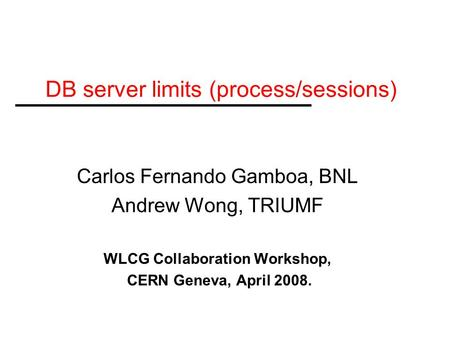 DB server limits (process/sessions) Carlos Fernando Gamboa, BNL Andrew Wong, TRIUMF WLCG Collaboration Workshop, CERN Geneva, April 2008.