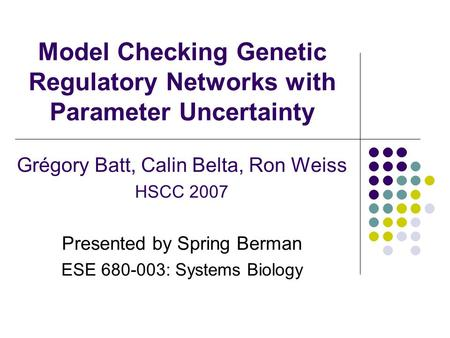 Model Checking Genetic Regulatory Networks with Parameter Uncertainty Grégory Batt, Calin Belta, Ron Weiss HSCC 2007 Presented by Spring Berman ESE 680-003: