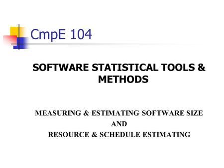 CmpE 104 SOFTWARE STATISTICAL TOOLS & METHODS MEASURING & ESTIMATING SOFTWARE SIZE AND RESOURCE & SCHEDULE ESTIMATING.