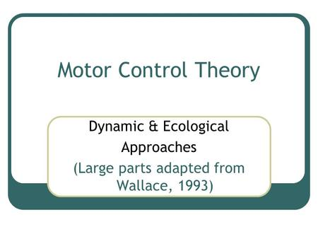 Motor Control Theory Dynamic & Ecological Approaches (Large parts adapted from Wallace, 1993)