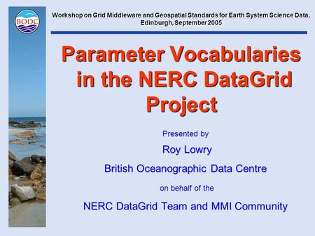 Parameter Vocabularies in the NERC DataGrid Project Presented by Roy Lowry Roy Lowry British Oceanographic Data Centre on behalf of the on behalf of the.