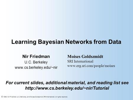 © 1998, Nir Friedman, U.C. Berkeley, and Moises Goldszmidt, SRI International. All rights reserved. Learning Bayesian Networks from Data Nir Friedman U.C.