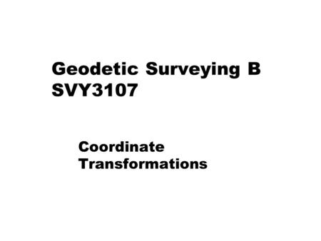 Geodetic Surveying B SVY3107 Coordinate Transformations.