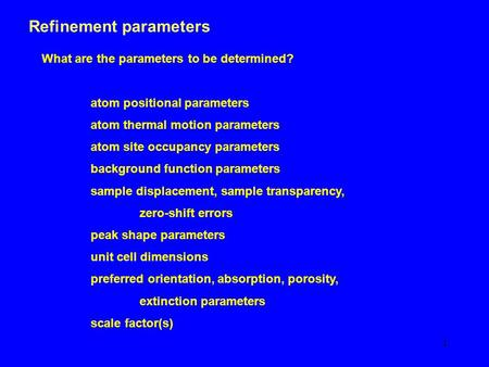 1 Refinement parameters What are the parameters to be determined? atom positional parameters atom thermal motion parameters atom site occupancy parameters.