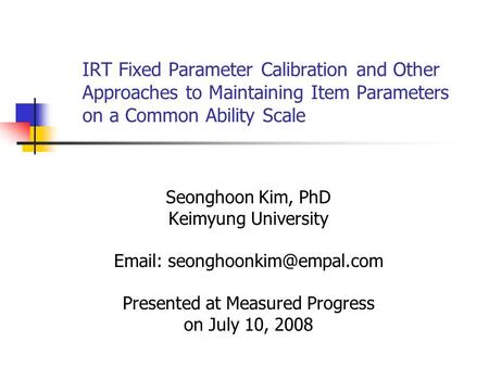 IRT Fixed Parameter Calibration and Other Approaches to Maintaining Item Parameters on a Common Ability Scale Seonghoon Kim, PhD Keimyung University Email:
