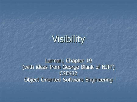 Visibility Larman, Chapter 19 (with ideas from George Blank of NJIT) CSE432 Object Oriented Software Engineering.