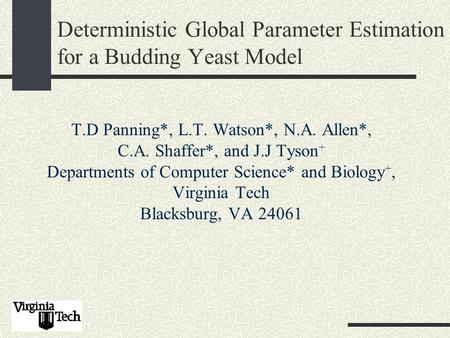 Deterministic Global Parameter Estimation for a Budding Yeast Model T.D Panning*, L.T. Watson*, N.A. Allen*, C.A. Shaffer*, and J.J Tyson + Departments.