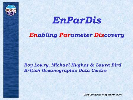 GE/BCDMEP Meeting March 2004 EnParDis Enabling Parameter Discovery Roy Lowry, Michael Hughes & Laura Bird British Oceanographic Data Centre.