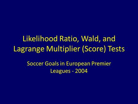 Likelihood Ratio, Wald, and Lagrange Multiplier (Score) Tests Soccer Goals in European Premier Leagues - 2004.