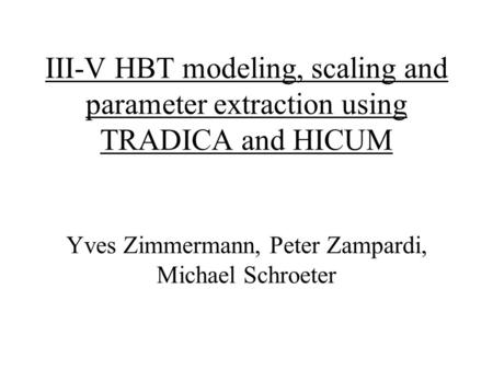 III-V HBT modeling, scaling and parameter extraction using TRADICA and HICUM Yves Zimmermann, Peter Zampardi, Michael Schroeter.