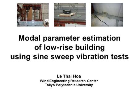 Modal parameter estimation of low-rise building using sine sweep vibration tests Le Thai Hoa Wind Engineering Research Center Tokyo Polytechnic University.