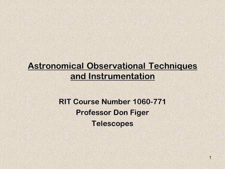 1 Astronomical Observational Techniques and Instrumentation RIT Course Number 1060-771 Professor Don Figer Telescopes.