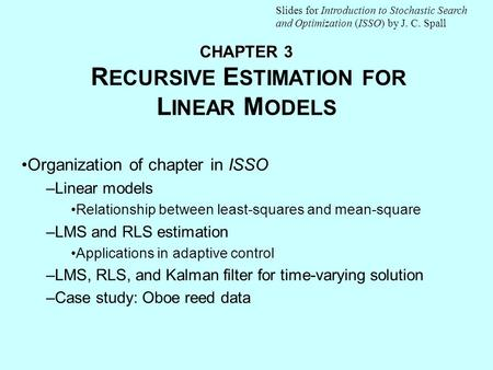 CHAPTER 3 CHAPTER 3 R ECURSIVE E STIMATION FOR L INEAR M ODELS Organization of chapter in ISSO –Linear models Relationship between least-squares and mean-square.