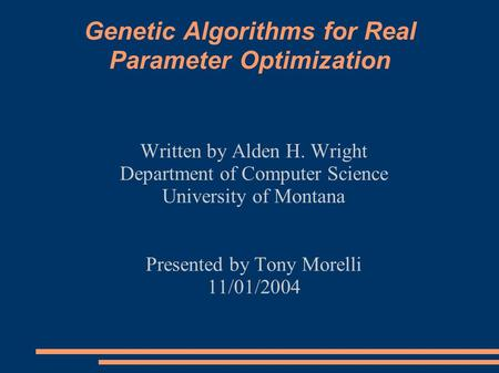 Genetic Algorithms for Real Parameter Optimization Written by Alden H. Wright Department of Computer Science University of Montana Presented by Tony Morelli.