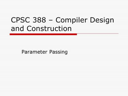 CPSC 388 – Compiler Design and Construction Parameter Passing.