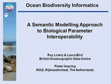 A Semantic Modelling Approach to Biological Parameter Interoperability Roy Lowry & Laura Bird British Oceanographic Data Centre Pieter Haaring RIKZ, Rijkswaterstaat,