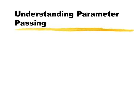 Understanding Parameter Passing. Parameters are Passed by Value zIt is important to understand how parameter passing works. When you make changes to a.