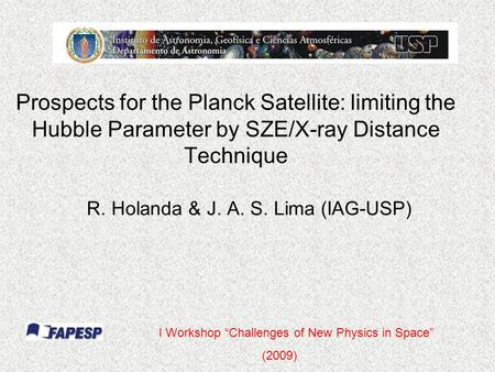"Prospects for the Planck Satellite: limiting the Hubble Parameter by SZE/X-ray Distance Technique R. Holanda & J. A. S. Lima (IAG-USP) I Workshop ""Challenges."