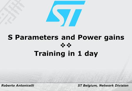 1 S Parameters and Power gains  Training in 1 day Roberto Antonicelli ST Belgium, Network Division.