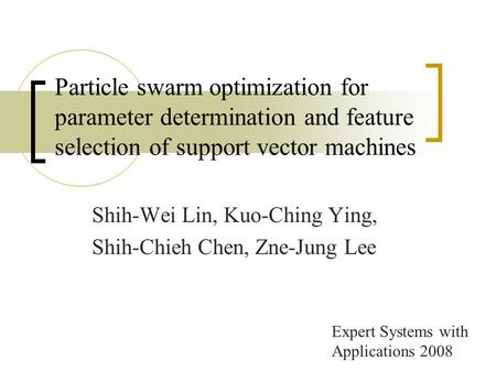 Particle swarm optimization for parameter determination and feature selection of support vector machines Shih-Wei Lin, Kuo-Ching Ying, Shih-Chieh Chen,