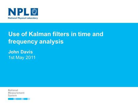 Use of Kalman filters in time and frequency analysis John Davis 1st May 2011.