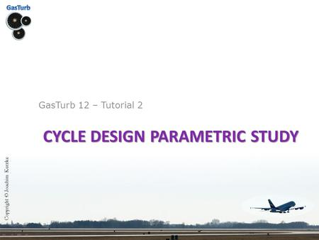 CYCLE DESIGN PARAMETRIC STUDY GasTurb 12 – Tutorial 2 Copyright © Joachim Kurzke.
