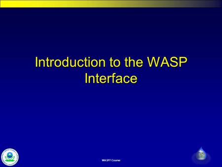 WASP7 Course Introduction to the WASP Interface. Watershed & Water Quality Modeling Technical Support Center WASP 7 Course Introduction to WASP Interface.