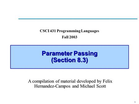 1 Parameter Passing (Section 8.3) CSCI 431 Programming Languages Fall 2003 A compilation of material developed by Felix Hernandez-Campos and Michael Scott.