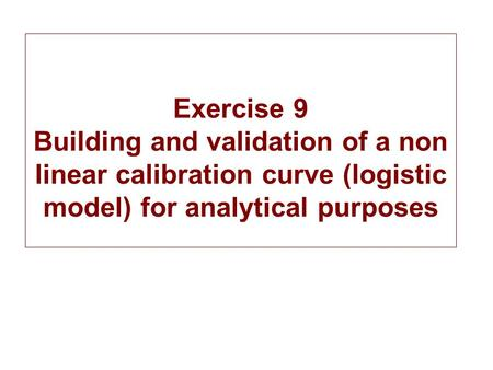 Exercise 9 Building and validation of a non linear calibration curve (logistic model) for analytical purposes.