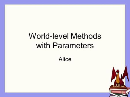 World-level Methods with Parameters Alice. Larger Programs As you become more skilled in writing programs, you will find that your programs quickly begin.